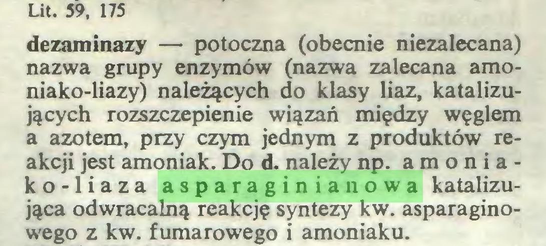 (...) Lit. 59, 175 dezaminazy — potoczna (obecnie niezalecana) nazwa grupy enzymów (nazwa zalecana amoniako-liazy) należących do klasy liaz, katalizujących rozszczepienie wiązań między węglem a azotem, przy czym jednym z produktów reakcji jest amoniak. Do d. należy np. amoniako-liaza asparaginianowa katalizująca odwracalną reakcję syntezy kw. asparaginowego z kw. fumarowego i amoniaku...