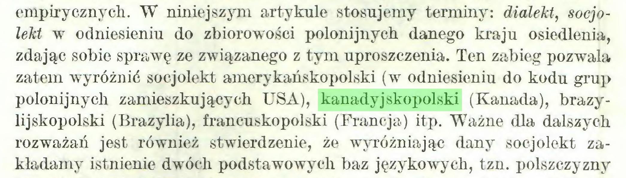 (...) empirycznych. W niniejszym artykule stosujemy terminy: dialekt, socjolekt w odniesieniu do zbiorowości polonijnych danego kraju osiedlenia, zdając sobie sprawę ze związanego z tym uproszczenia. Ten zabieg pozwala zatem wyróżnić socjolekt amerykańskopolski (w odniesieniu do kodu grup polonijnych zamieszkujących USA), kanadyjskopolski (Kanada), brazylijskopolski (Brazylia), francuskopolski (Francja) itp. Ważne dla dalszych rozważań jest również stwierdzenie, że wyróżniając dany socjolekt zakładamy istnienie dwóch podstawowych baz językowych, tzn. polszczyzny...