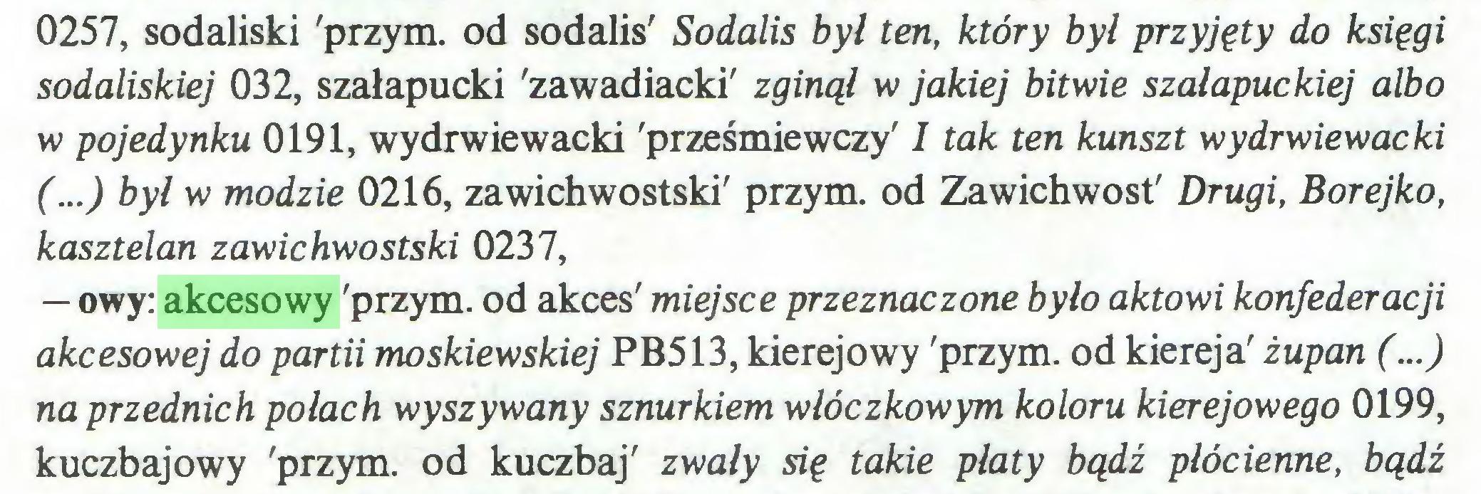 (...) 0257, sodaliski 'przym. od sodalis' Sodalis był ten, który był przyjęty do księgi sodaliskiej 032, szałapucki 'zawadiacki' zginął w jakiej bitwie szałapuckiej albo w pojedynku 0191, wy drwię wacki 'prześmiewczy' I tak ten kunszt wydrwiewacki (...) był w modzie 0216, zawichwostski' przym. od Zawichwost' Drugi, Borejko, kasztelan zawichwostski 0237, — owy: akcesowy 'przym. od akces' miejsce przeznaczone było aktowi konfederacji akcesowej do partii moskiewskiej PB513, kierejowy 'przym. od kiereja' żupan (...) na przednich połach wyszywany sznurkiem włóczkowym koloru kierejowego 0199, kuczbajowy 'przym. od kuczbaj' zwały się takie płaty bądź płócienne, bądź...
