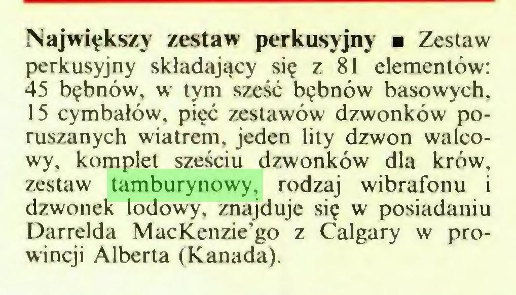 (...) Największy zestaw perkusyjny ■ Zestaw perkusyjny składający się z 81 elementów: 45 bębnów, w tym sześć bębnów basowych, 15 cymbałów, pięć zestawów dzwonków poruszanych wiatrem, jeden lity dzwon walcowy, komplet sześciu dzwonków dla krów, zestaw tamburynowy, rodzaj wibrafonu i dzwonek lodowy, znajduje się w posiadaniu Darrelda MacKenzie'go z Calgary w prowincji Alberta (Kanada)...