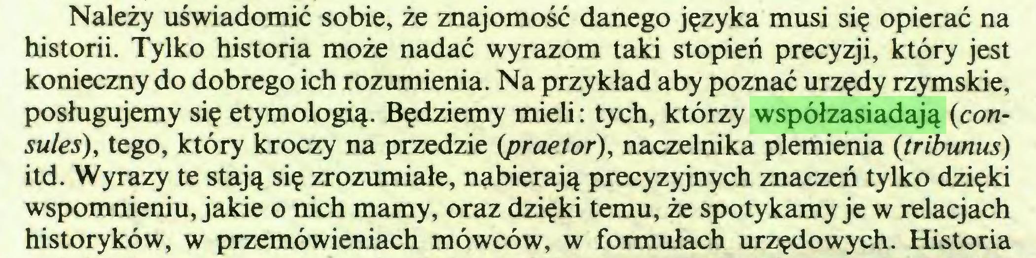 (...) Należy uświadomić sobie, że znajomość danego języka musi się opierać na historii. Tylko historia może nadać wyrazom taki stopień precyzji, który jest konieczny do dobrego ich rozumienia. Na przykład aby poznać urzędy rzymskie, posługujemy się etymologią. Będziemy mieli: tych, którzy współzasiadają {cónsules), tego, który kroczy na przedzie (praetor), naczelnika plemienia (tribunus) itd. Wyrazy te stają się zrozumiałe, nabierają precyzyjnych znaczeń tylko dzięki wspomnieniu, jakie o nich mamy, oraz dzięki temu, że spotykamy je w relacjach historyków, w przemówieniach mówców, w formułach urzędowych. Historia...