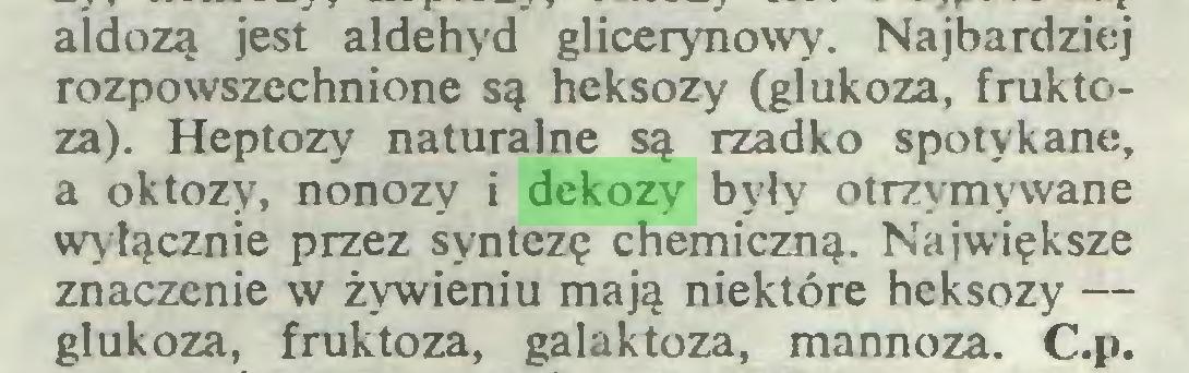 (...) aidozą jest aldehyd glicerynowy-. Najbardziej rozpowszechnione są heksozy (glukoza, fruktoza). Heptozy naturalne są rzadko spotykane, a oktozy, nonozy i dekozy były otrzymywane wyłącznie przez syntezę chemiczną. Największe znaczenie w żywieniu mają niektóre heksozy — glukoza, fruktoza, galaktoza, mannoza. C.p...
