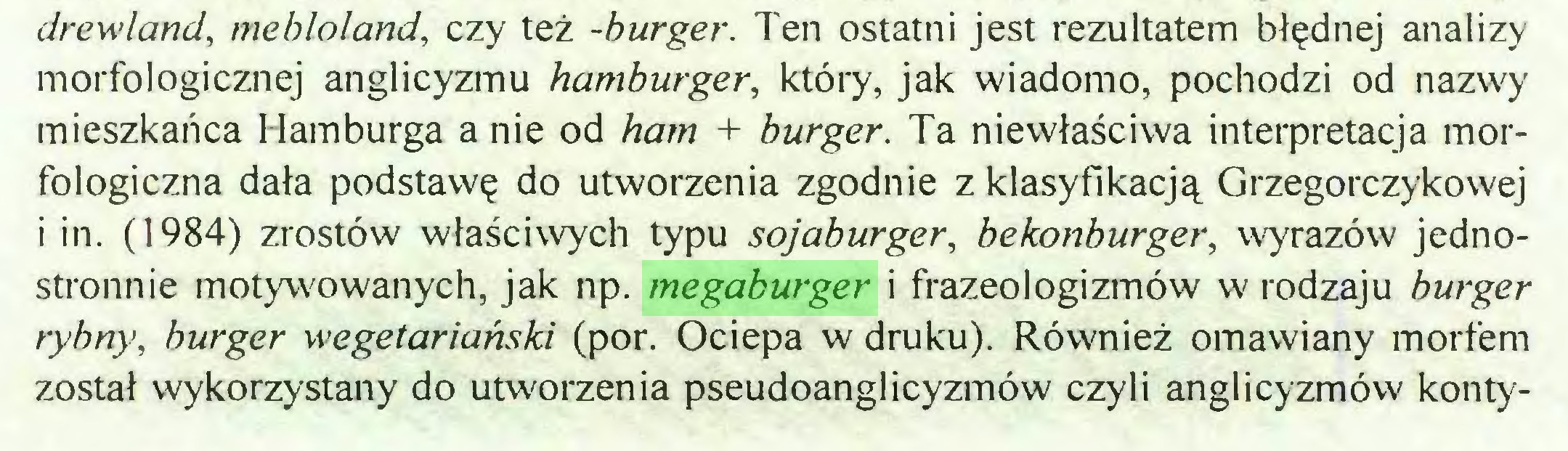 (...) drewland, mehloland, czy też -burger. Ten ostatni jest rezultatem błędnej analizy morfologicznej anglicyzmu hamburger, który, jak wiadomo, pochodzi od nazwy mieszkańca Hamburga a nie od ham + burger. Ta niewłaściwa interpretacja morfologiczna dała podstawę do utworzenia zgodnie z klasyfikacją Grzegorczykowej i in. (1984) zrostów właściwych typu sojaburger, bekonburger, wyrazów jednostronnie motywowanych, jak np. megaburger i frazeologizmów w rodzaju burger rybny, burger wegetariański (por. Ociepa w druku). Również omawiany morfem został wykorzystany do utworzenia pseudoanglicyzmów czyli anglicyzmów konty...