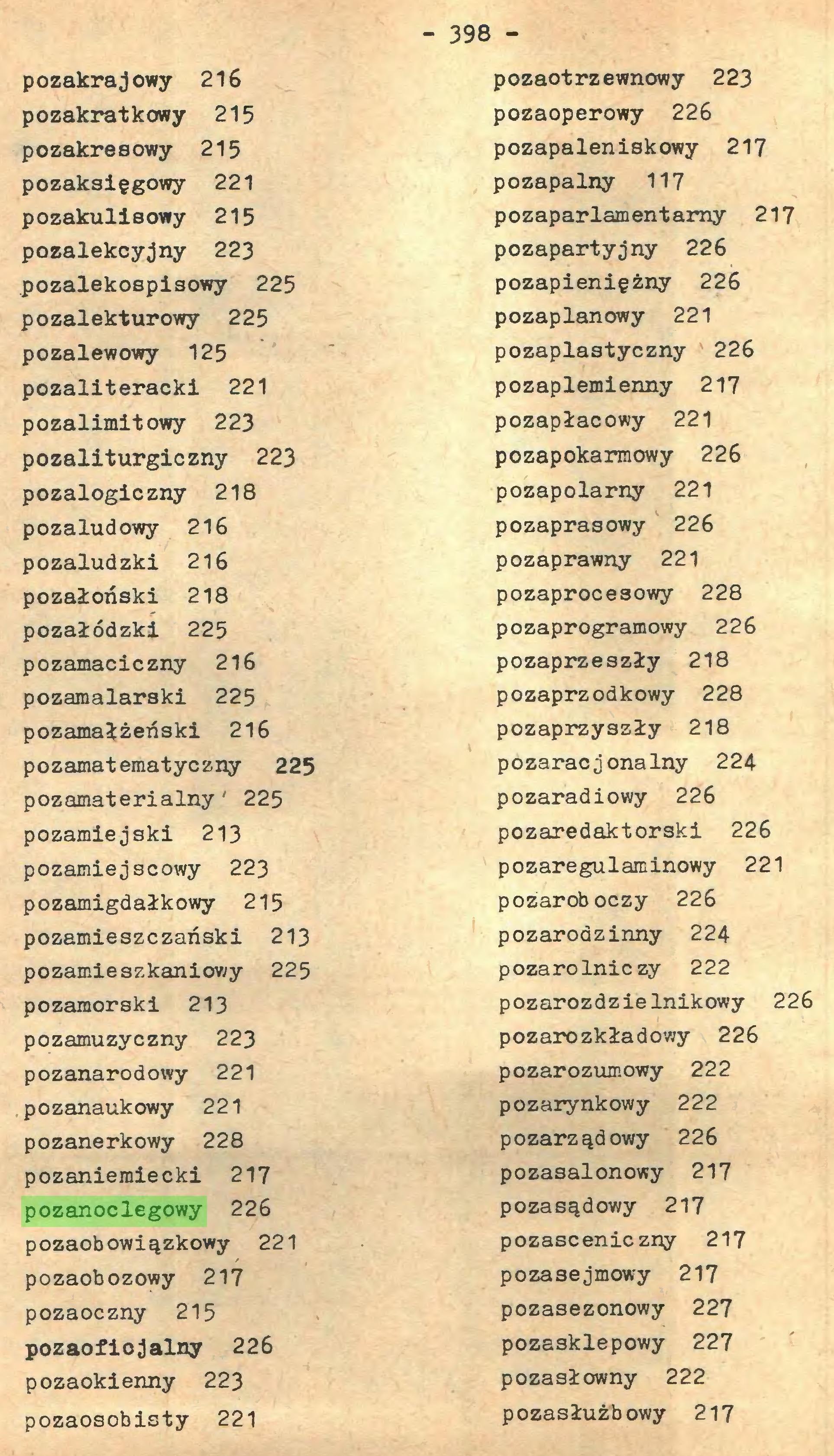 (...) - 398 pozakrajowy 216 pozakratkowy 215 pozakresowy 215 pozaksięgowy 221 pozakulisowy 215 pozalekcyjny 223 pozalekospisowy 225 pozalekturowy 225 pozalewowy 125 pozaliteracki 221 pozalimitowy 223 pozaliturgiczny 223 pozalogiczny 218 pozaludowy 216 pozaludzki 216 pozałoński 218 pozałódzki 225 pozamaciczny 216 pozamalarski 225 pozamałżeński 216 pozamatematyczny 225 pozamaterialny' 225 pozamiejski 213 pożarniejscowy 223 pozamigdałkowy 215 pozamieszczański 213 pożarnieszkaniowy 225 pozamorski 213 pozamuzyczny 223 pozanarodowy 221 pozanaukowy 221 pozanerkowy 228 pozaniemiecki 217 pozanoclegowy 226 pozaobowiązkowy 221 pozaobozowy 217 pozaoczny 215 pozaofiojalny 226 pozaokienny 223 pozaosobisty 221 pozaotrzewnowy 223 pozaoperowy 226 pozapaleniskowy 217 pozapalny 117 pozaparlamentarny 217 pozapartyjny 226 pozapieniężny 226 pozaplanowy 221 pozaplastyczny 226 pozaplemienny 217 pozapłacowy 221 pozapokarmowy 226 pozapolarny 221 pozaprasowy 226 pozaprawny 221 pozaprocesowy 228 pozaprogramowy 226 pozaprzeszły 218 pozaprzodkowy 228 pozaprzyszły 218 pozaracjonalny 224 pozaradiowy 226 pozaredaktorski 226 pozaregulaminowy 221 pożaroboczy 226 pozarodzinny 224 pozarolniczy 222 pozarozdzielnikowy 226 pozarozkładowy 226 pożarozumowy 222 pozarynkowy 222 pozarządowy 226 pozasalonowy 217 pozasądowy 217 pozasceniczny 217 pozasejmowy 217 pozasezonowy 227 pozasklepowy 227 pozasłowny 222 pozasłużbowy 217...