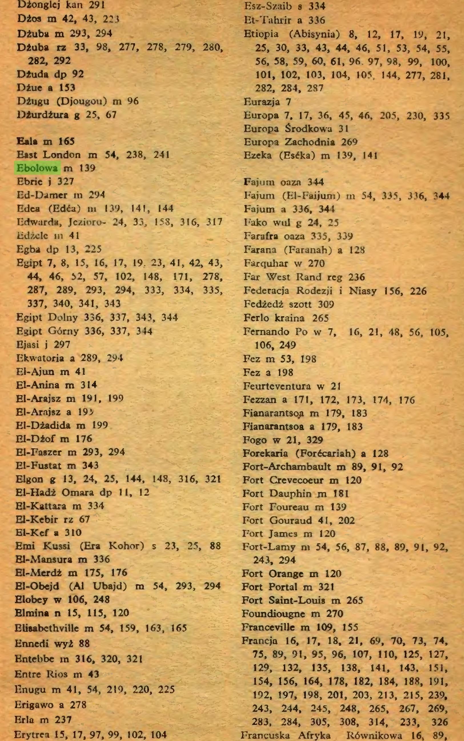 (...) Eala m 163 East London m 34, 238, 241 Ebolowa m 139 Ebrie j 327 Ed-Damer m 294 Edea (Edća) m 139, 141, 144 Edwarda, Jezioro- 24, 33, 158, 316, 317 Edżclc in 41 Eg ba dp 13, 225 Egipt 7, 8, 15, 16, 17, 19, 23, 41, 42, 43, 44, 46, 32, 57, 102, 148, 171, 278, 287, 289, 293, 294, 333, 334, 335, 337, 340, 341, 343 Egipt Dolny 336, 337, 343, 344 Egipt Górny 336, 337, 344 Ejasi j 297 Ekwatoria a 289, 294 El-Ajun m 41 El-Anina m 314 El-Arajsz m 191, 199 El-Arnjsz a 19> El-Dżadida m 199 El-Dżof m 176 El-Faszer m 293, 294 EI-Fustat m 343 Elgon g 13, 24, 25, 144, 148, 316, 321 El-Hadż Omara dp II, 12 El-Kattara m 334 El-Kebir rz 67 Bl-Kcf a 310 Emi Kussi (Era Kohor) s 23, 25, 88 El-Mansura m 336 El-Merdż m 175, 176 El-Obejd (Al Ubajd) m 54, 293, 294 Elobey w 106, 248 Elraina n 15, 115, 120 BliaabcthviUe m 54, 159, 163, 165 Ennedi wyż 88 Entebbe m 316, 320, 321 Entre Rios m 43 Enugu m 41, 54, 219, 220, 225 Erigawo a 278 Erla m 237 Erytrea 15, 17, 97, 99, 102, 104 Esz-Szaib s 334 Et-Tahrir a 336 Etiopia (Abisynia) 8, 12, 17, 19, 21, 25, 30, 33, 43, 44, 46, 51, 53, 54, 55, 56, 58, 59, 60, 61, 96. 97, 98, 99, 100,...