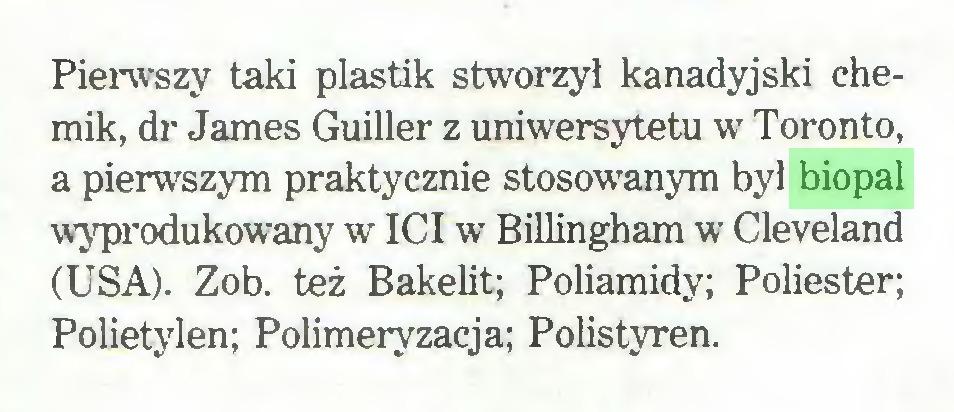 (...) Pierwszy taki plastik stworzy! kanadyjski chemik, dr James Guiller z uniwersytetu w Toronto, a pierwszym praktycznie stosowanym był biopal wyprodukowany w ICI w Billingham w Cleveland (USA). Zob. też Bakelit; Poliamidy; Poliester; Polietylen; Polimeryzacja; Polistyren...