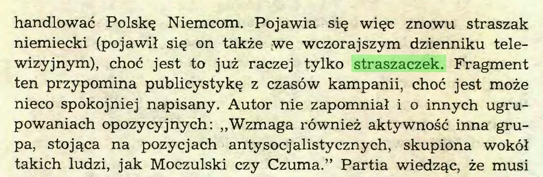 """(...) handlować Polskę Niemcom. Pojawia się więc znowu straszak niemiecki (pojawił się on także we wczorajszym dzienniku telewizyjnym), choć jest to już raczej tylko straszaczek. Fragment ten przypomina publicystykę z czasów kampanii, choć jest może nieco spokojniej napisany. Autor nie zapomniał i o innych ugrupowaniach opozycyjnych: """"Wzmaga również aktywność inna grupa, stojąca na pozycjach antysocjalistycznych, skupiona wokół takich ludzi, jak Moczulski czy Czuma."""" Partia wiedząc, że musi..."""