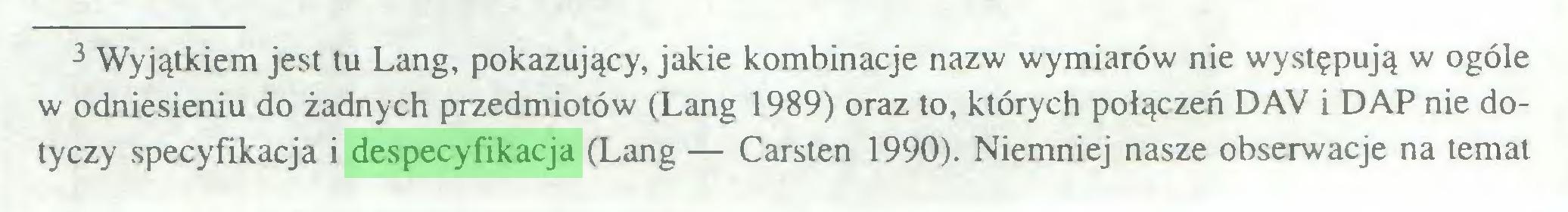 (...) 3 Wyjątkiem jest tu Lang, pokazujący, jakie kombinacje nazw wymiarów nie występują w ogóle w odniesieniu do żadnych przedmiotów (Lang 1989) oraz to, których połączeń DAV i DAP nie dotyczy specyfikacja i despecyfikacja (Lang — Carsten 1990). Niemniej nasze obserwacje na temat...