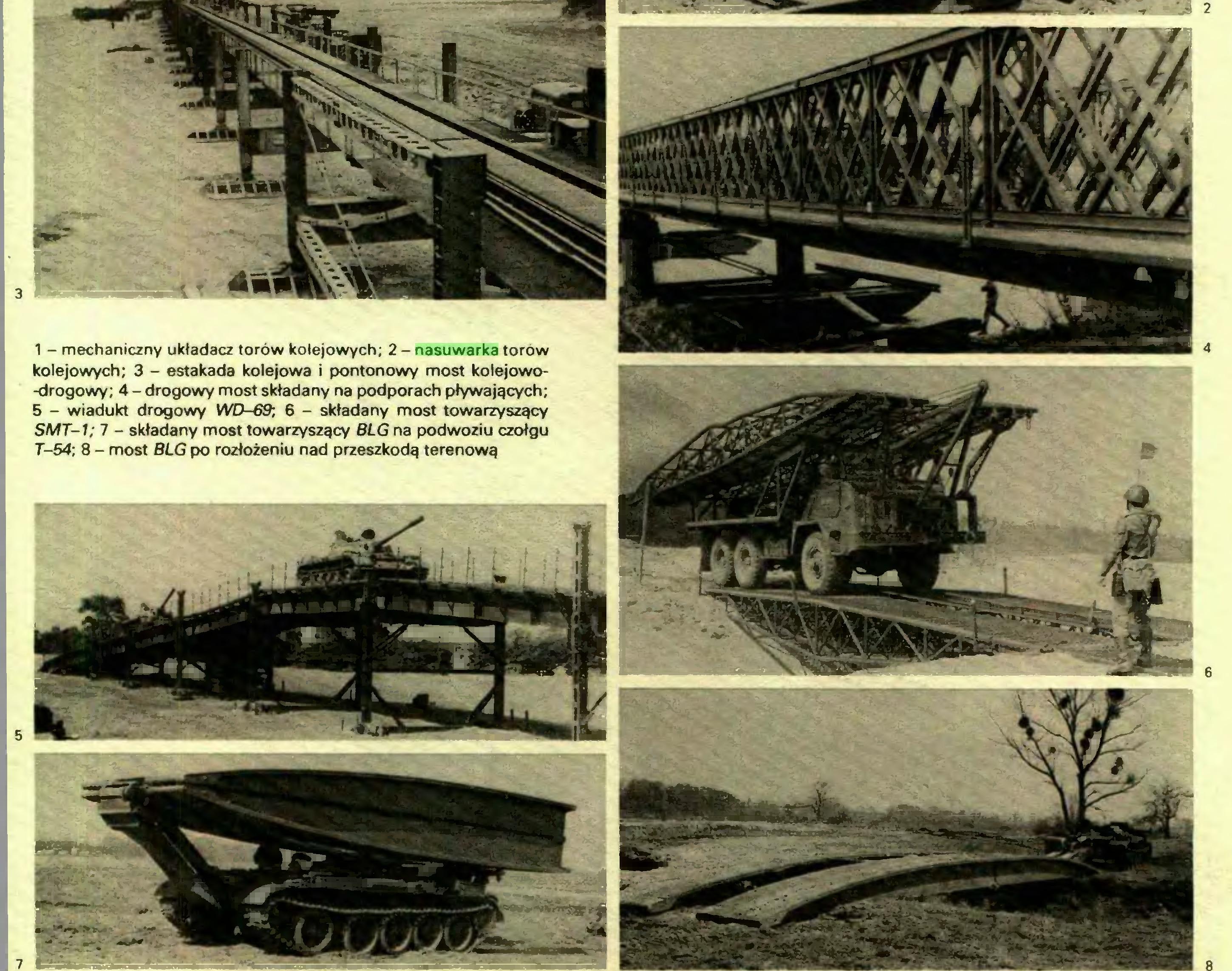 (...) 7 1 - mechaniczny układacz torów kolejowych; 2 - nasuwarka torów kolejowych; 3 - estakada kolejowa i pontonowy most kolejowo-drogowy; 4 - drogowy most składany na podporach pływających; 5 - wiadukt drogowy WD-69; 6 - składany most towarzyszący SMT-1; 7 - składany most towarzyszący BLG na podwoziu czołgu T-54; 8 - most BLG po rozłożeniu nad przeszkodą terenową 2 4...