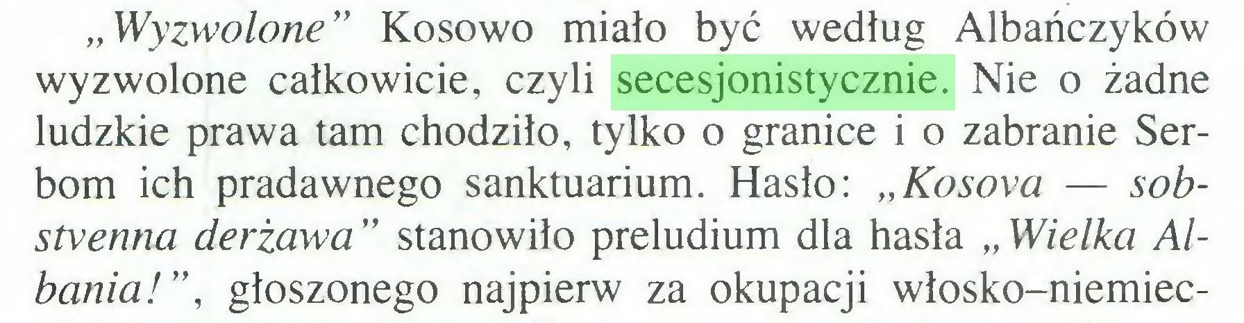 """(...) """"Wyzwolone"""" Kosowo miało być według Albańczyków wyzwolone całkowicie, czyli secesjonistycznie. Nie o żadne ludzkie prawa tam chodziło, tylko o granice i o zabranie Serbom ich pradawnego sanktuarium. Hasło: """"Kosova — sobstvenna derżawa """" stanowiło preludium dla hasła """" Wielka Albania!"""", głoszonego najpierw za okupacji włosko-niemiec..."""