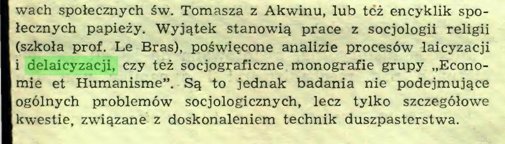 """(...) wach społecznych św. Tomasza z Akwinu, lub też encyklik społecznych papieży. Wyjątek stanowią prace z socjologii religii (szkoła prof. Le Bras), poświęcone analizie procesów laicyzacji i delaicyzacji, czy też socjograficzne monografie grupy """"Economie et Humanisme"""". Są to jednak badania nie podejmujące ogólnych problemów socjologicznych, lecz tylko szczegółowe kwestie, związane z doskonaleniem technik duszpasterstwa..."""