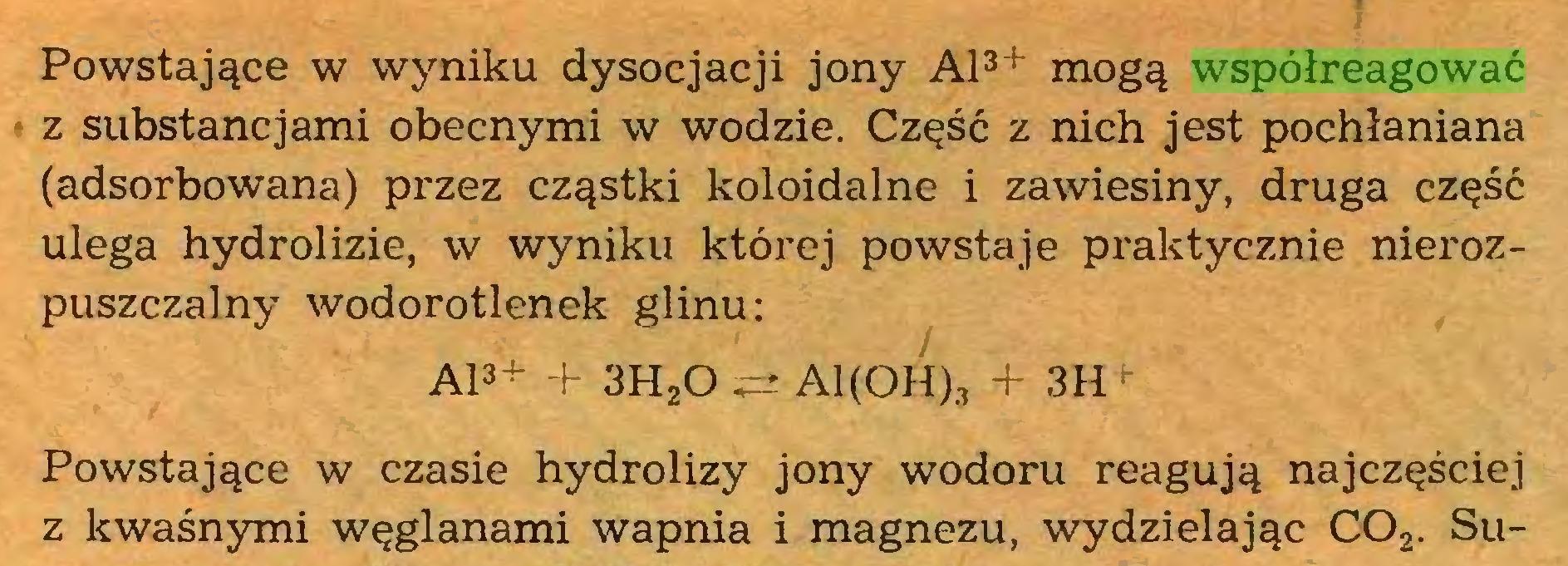 (...) Powstające w wyniku dysocjacji jony Al3+ mogą współreagować z substancjami obecnymi w wodzie. Część z nich jest pochłaniana (adsorbowana) przez cząstki koloidalne i zawiesiny, druga część ulega hydrolizie, w wyniku której powstaje praktycznie nierozpuszczalny wodorotlenek glinu: Al3+ + 3HzO ii* Al(OH)3 + 3H *■ Powstające w czasie hydrolizy jony wodoru reagują najczęściej z kwaśnymi węglanami wapnia i magnezu, wydzielając C02. Su...