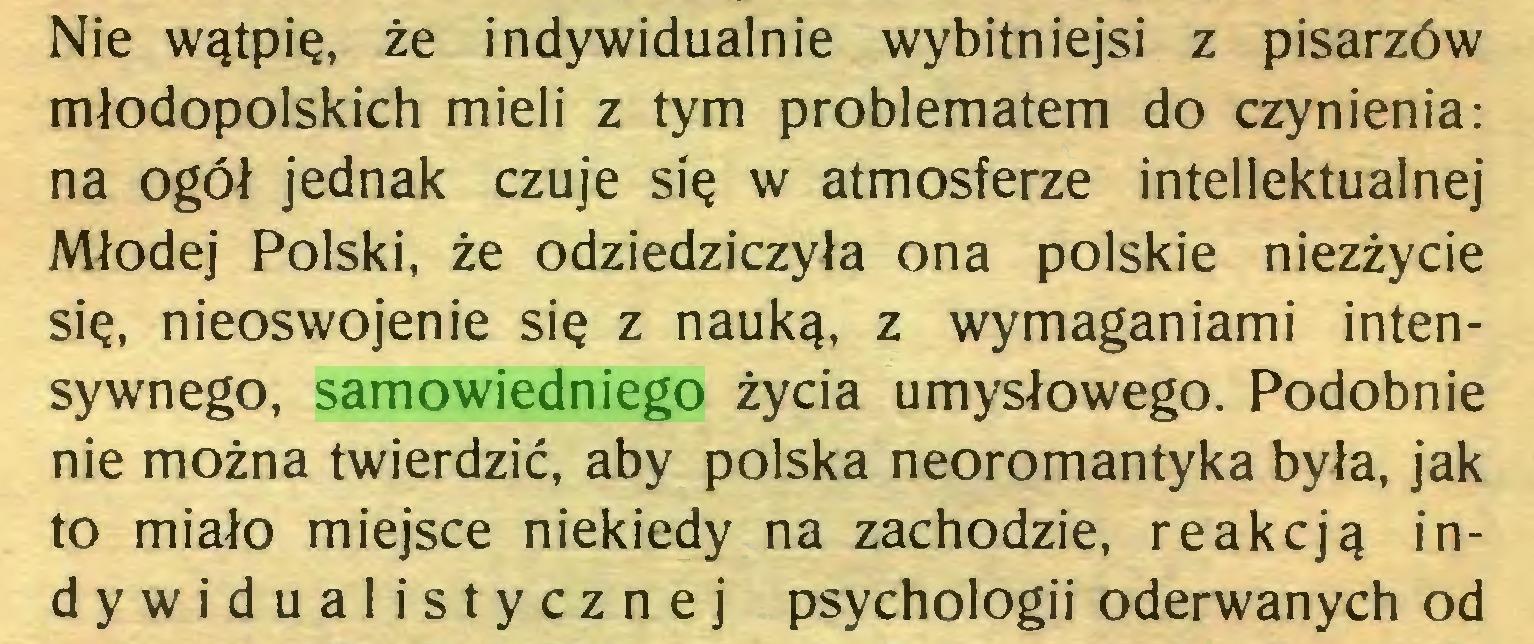 (...) Nie wątpię, że indywidualnie wybitniejsi z pisarzów młodopolskich mieli z tym problematem do czynienia: na ogół jednak czuje się w atmosferze intelektualnej Młodej Polski, że odziedziczyła ona polskie niezżycie się, nieoswojenie się z nauką, z wymaganiami intensywnego, samowiedniego życia umysłowego. Podobnie nie można twierdzić, aby polska neoromantyka była, jak to miało miejsce niekiedy na zachodzie, reakcją indywidua! i stycznej psychologii oderwanych od...