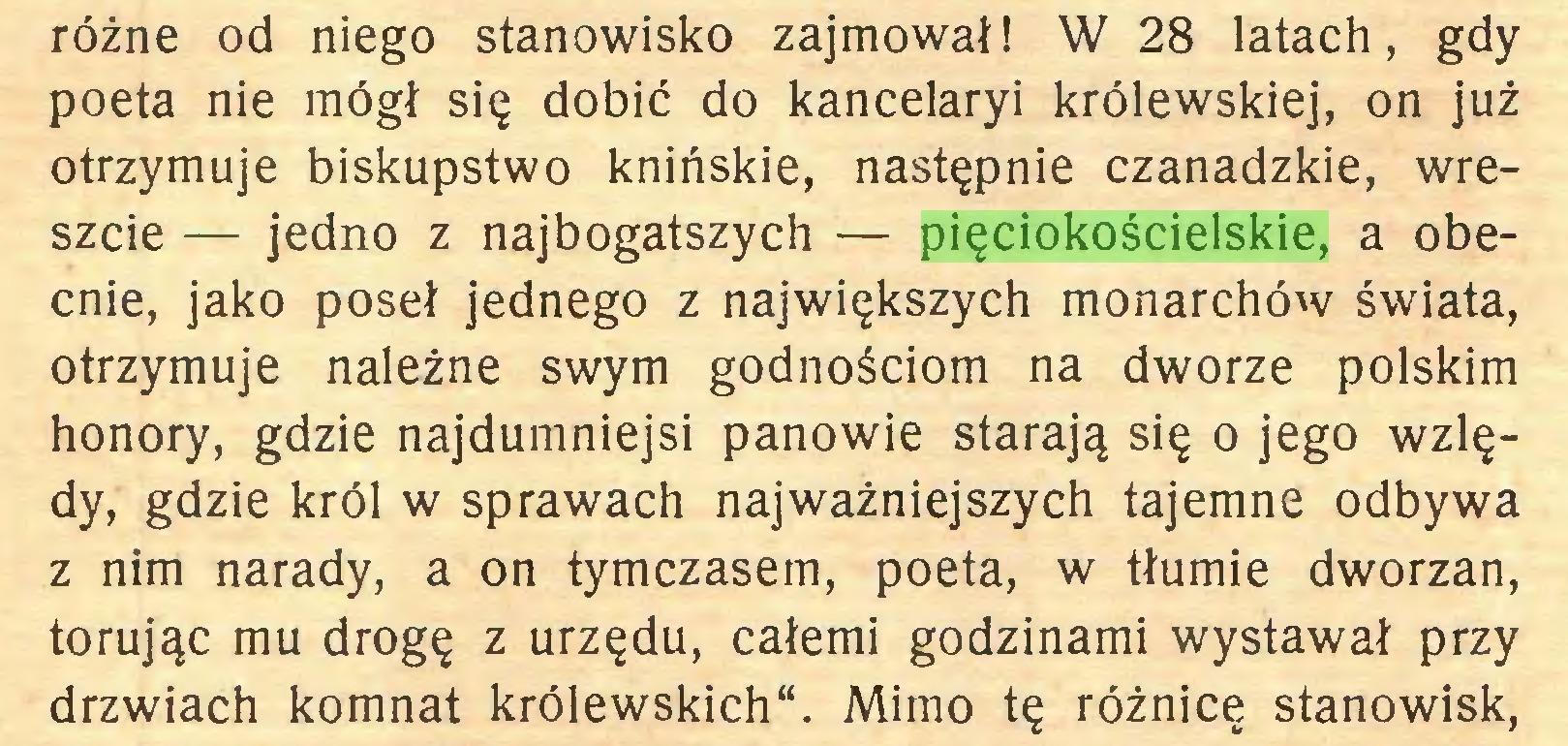 """(...) różne od niego stanowisko zajmował! W 28 latach, gdy poeta nie mógł się dobić do kancelaryi królewskiej, on już otrzymuje biskupstwo knińskie, następnie czanadzkie, wreszcie — jedno z najbogatszych — pięciokościelskie, a obecnie, jako poseł jednego z największych monarchów świata, otrzymuje należne swym godnościom na dworze polskim honory, gdzie najdumniejsi panowie starają się o jego wzlędy, gdzie król w sprawach najważniejszych tajemne odbywa z nim narady, a on tymczasem, poeta, w tłumie dworzan, torując mu drogę z urzędu, całemi godzinami wystawał przy drzwiach komnat królewskich"""". Mimo tę różnicę stanowisk,..."""