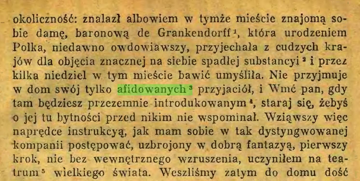 """(...) okoliczność: znalazł albowiem w tymże mieście znajomą sobie damę, baronową de Grankendorff *, która urodzeniem Polka, niedawno owdowiawszy, przyjechała z cudzych krajów dla objęcia znacznej na siebie spadłej substancyi9 i przez kilka niedziel w tym mieście bawić umyśliła. Nie przyjmuje w dom swój tylko afidowanych8 przyjaciół, i """"Wmć pan, gdy tam będziesz przezemnie introdukowanym *, staraj się, żebyś 0 jej tu bytności przed nikim nie wspominał. Wziąwszy więc naprędce instrukcyą, jak mam sobie w tak dystyngwowanej kompanii postępować, uzbrojony w dobrą fantazyą, pierwszy krok, nie bez wewnętrznego wzruszenia, uczyniłem na teatrum5 wielkiego świata. Weszliśmy zalym do domu dość..."""