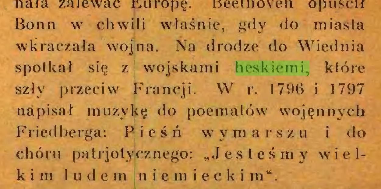 """(...) Bonn wr chwili właśnie, gdy <lo miasta wkraczała wojna. Na drodze do Wiednia spotkał się z wojskami heskiemi, które szły przeciw' Francji. W r. 1796 i 1797 napisał muzykę do poematów wojęnnyeh Friedberga: P i e ś ń w' y m a r s z u i do chóru palrjotycznego: """"Jesteśmy wielkim I u <1 e m n i cm i e c k i m""""..."""