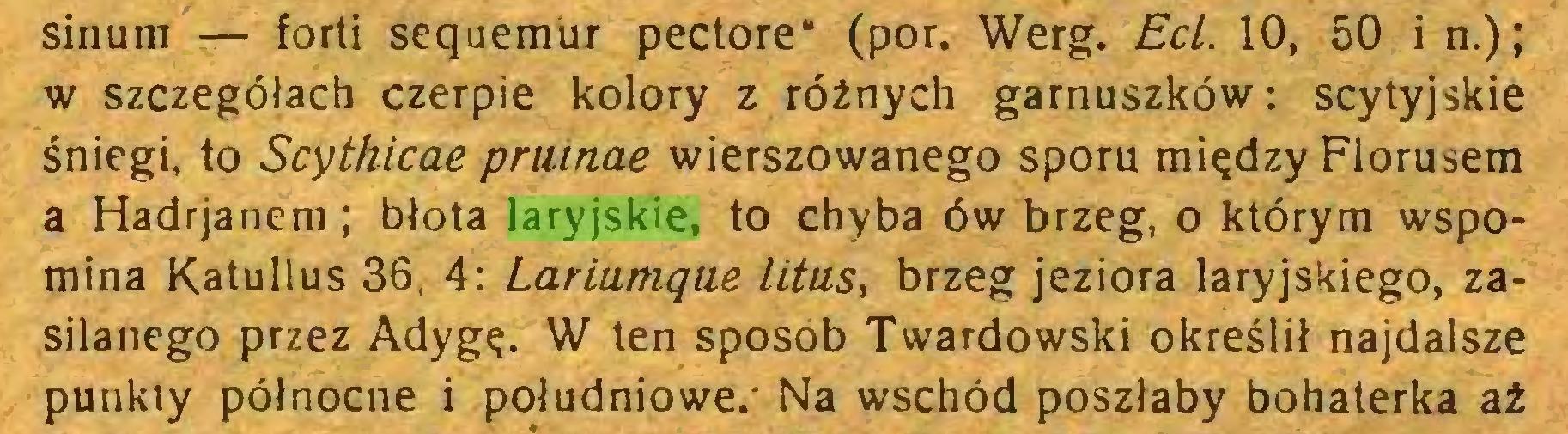 """(...) sinum — forti sequemur pectore"""" (por. Werg. Ecl. 10, 50 i n.); w szczegółach czerpie kolory z różnych garnuszków: scytyjskie śniegi, to Scythicae pruinae wierszowanego sporu między Florusem a Hadrjanem; błota laryjskie, to chyba ów brzeg, o którym wspomina Katullus 36, 4: Lariumque litus, brzeg jeziora laryjskiego, zasilanego przez Adygę. W ten sposob Twardowski określił najdalsze punkty północne i południowe.' Na wschód poszłaby bohaterka aż..."""