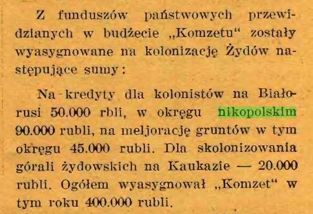 """(...) Z funduszów państwowych przewidzianych w budżecie """"Komzetu"""" zostały wyasygnowane na kolonizację Żydów następujące sumy: Na kredyty dla kolonistów na Białorusi 50.000 rbli, w okręgu nikopolskim 90.000 rubli, na meljorację gruntów w tym okręgu 45.000 rubli. Dla skolonizowania górali żydowskich na Kaukazie — 20.000 rubli. Ogółem wyasygnował """"Komzet"""" w tym roku 400.000 rubli..."""