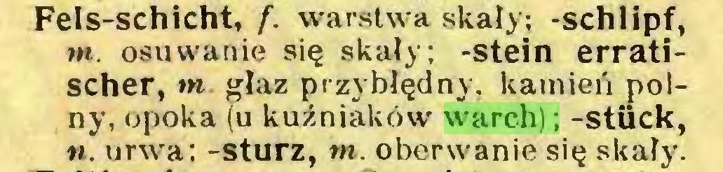 (...) Fels-schicht, f. warstwa skały; -schlipf, m. osuwanie się skały; -stein erratischer, m głaz przy błędny, kamień polny, opoka (u kuźniaków warch); -stück, ». urwą; -Sturz, m. oberwanie się skały...