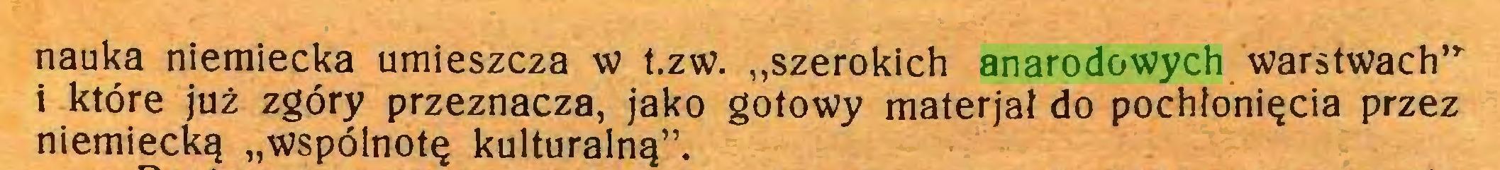 """(...) nauka niemiecka umieszcza w t.zw. """"szerokich anarodowych warstwach""""i które już zgóry przeznacza, jako gotowy materjał do pochłonięcia przez niemiecką """"wspólnotę kulturalną""""..."""