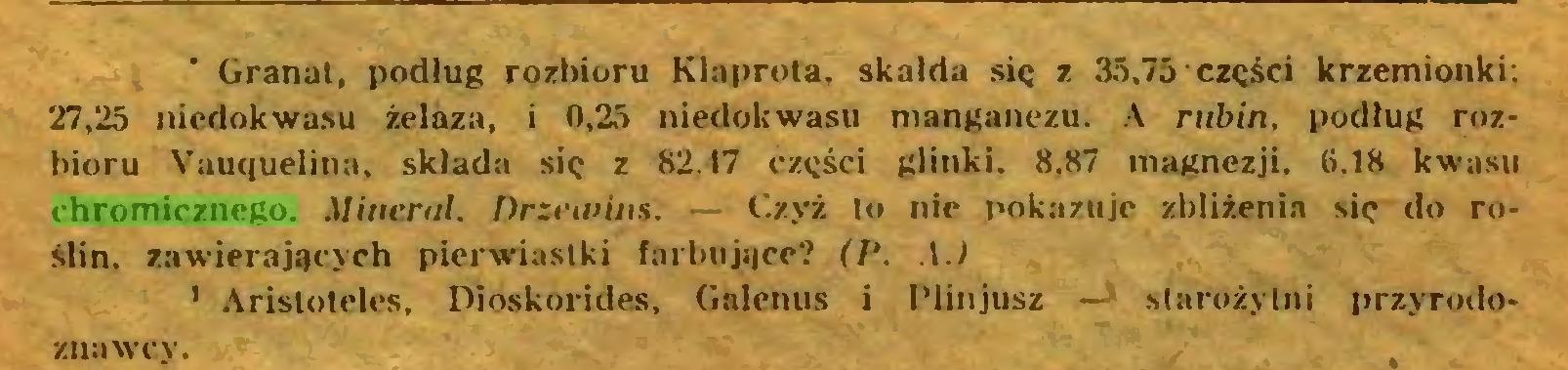 (...) * 1* Granat, podług rozbioru Klaprota, skalda się z 35,75 części krzemionki; 27,25 nicdokwasu żelaza, i 0,25 niedokwasu manganezu. A rubin, podług rozbioru Vauquelina, składa się z 82.17 części glinki. 8,87 magnezji. 6.18 kwasu chromicznego. Minerał. Drzewins. — Czyż to nic pokazuje zbliżenia się do roślin. zawierających pierwiastki farbujące? .1.1 1 Aristoteles, Dioskorides, Galenus i Plinjusz — starożytni przyrodo...