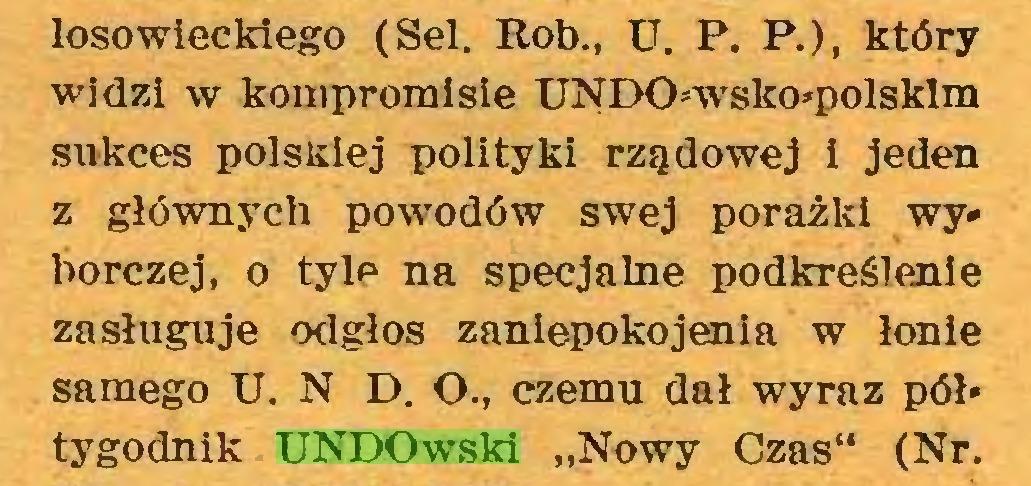 """(...) losowieckiego (Sel. Rob., U. P. P.), który widzi w kompromisie UNDOwsko*polsklm sukces polskiej polityki rządowej i jeden z głównych powodów swej porażki wy» borczej, o tyle na specjalne podkreślenie zasługuje odgłos zaniepokojenia w łonie samego U. N D. O., czemu dał wyraz pół» tygodnik UNDOwski """"Nowy Czas"""" (Nr..."""