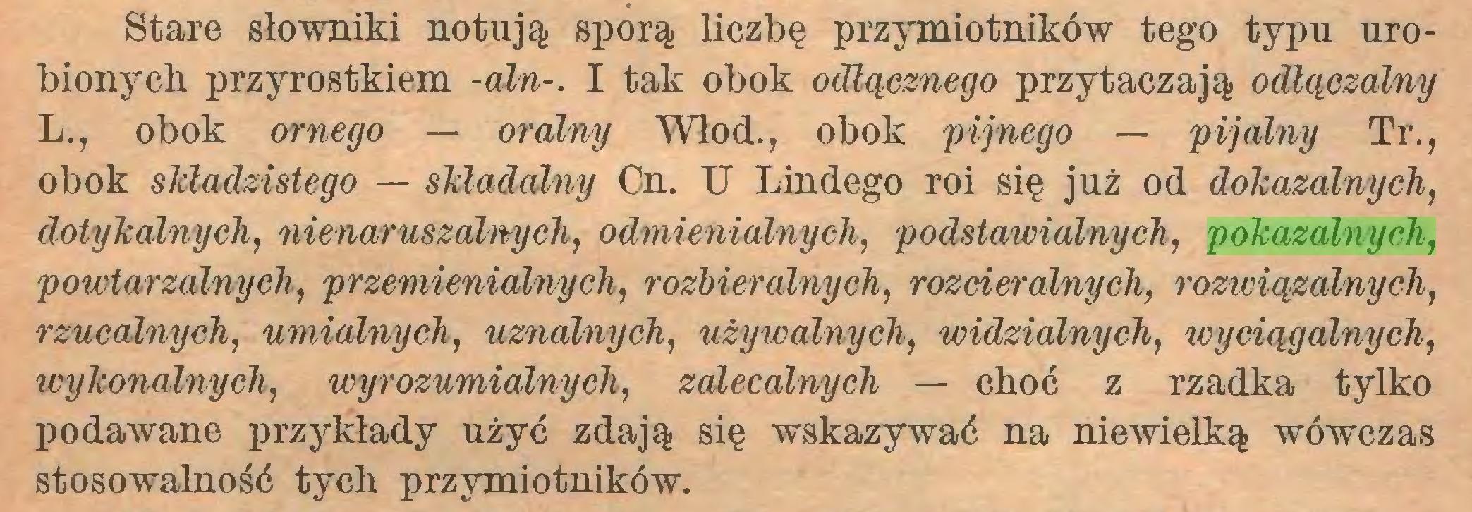 (...) Stare słowniki notują sporą liczbę przymiotników tego typu urobionych przyrostkiem -aln-. I tak obok odlącznego przytaczają odłączalny L., obok ornego — oralny Włod., obok pijnego — pijalny Tr., obok skladzistego — sMadalny Cn. U Lindego roi się już od dokazalnych, dotykalnych, nienaruszalnych, odmienialnycli, podstawialnych, pokazalnych, powtarzalnych, przemienialnych, rozbieralnych, rozcieralnych, rozwiązalnych, rzucalnych, umialnych, uznalnych, używalnych, widzialnych, wyciągalnych, wykonalnych, wyrozumialnych, zalecalnych — choć z rzadka tylko podawane przykłady użyć zdają się wskazywać na niewielką wówczas stosowalność tych przymiotników...