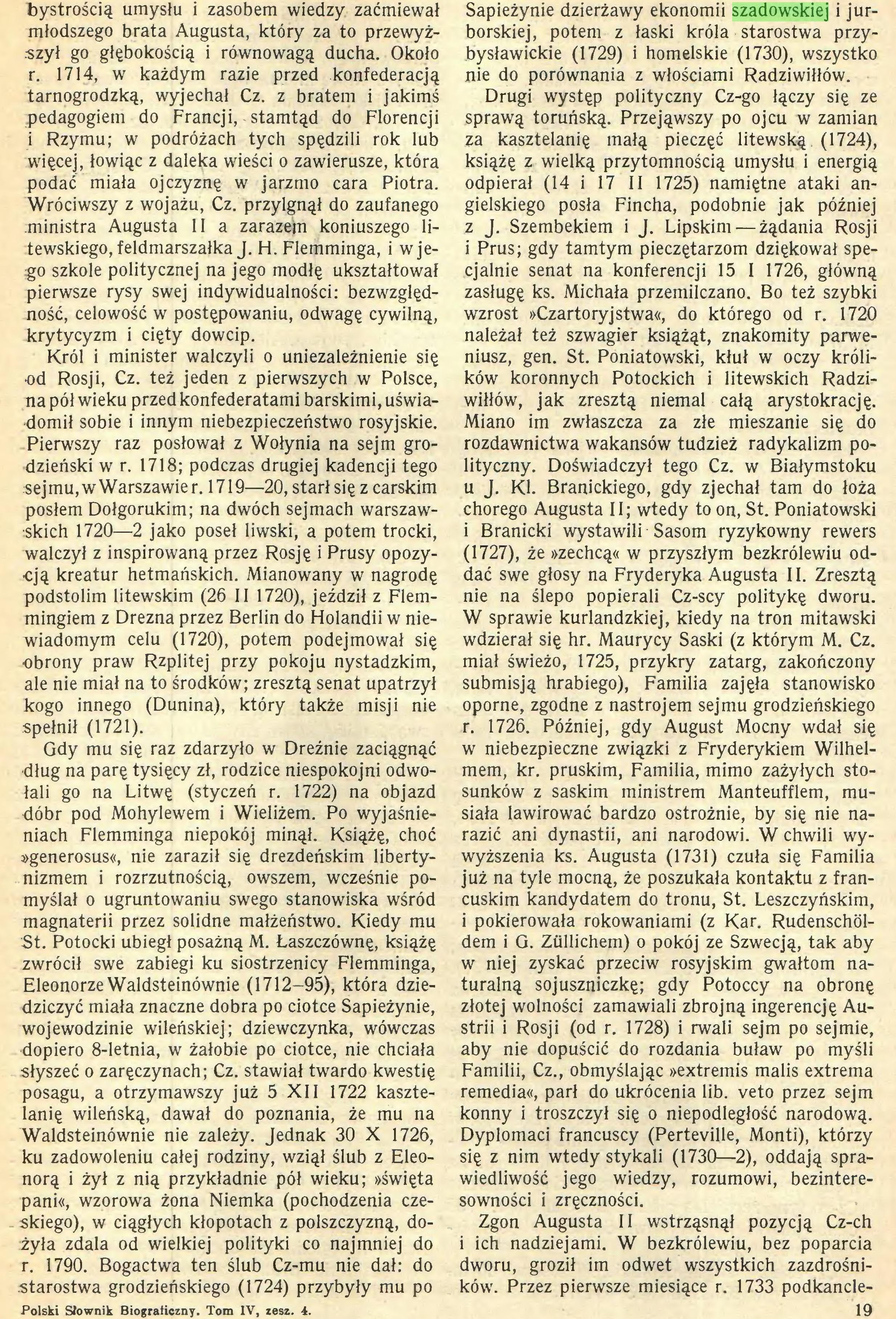 (...) Waldsteinównie nie zależy. Jednak 30 X 1726, ku zadowoleniu całej rodziny, wziął ślub z Eleonorą i żył z nią przykładnie pół wieku; »święta pani«, wzorowa żona Niemka (pochodzenia czeskiego), w ciągłych kłopotach z polszczyzną, dożyła zdała od wielkiej polityki co najmniej do r. 1790. Bogactwa ten ślub Cz-mu nie dał: do starostwa grodzieńskiego (1724) przybyły mu po Polski Słownik Biograficzny. Tom IV, zesz. 4. Sapieżynie dzierżawy ekonomii szadowskiej i jurborskiej, potem z łaski króla starostwa przybysławickie (1729) i homelskie (1730), wszystko nie do porównania z włościami Radziwiłłów...
