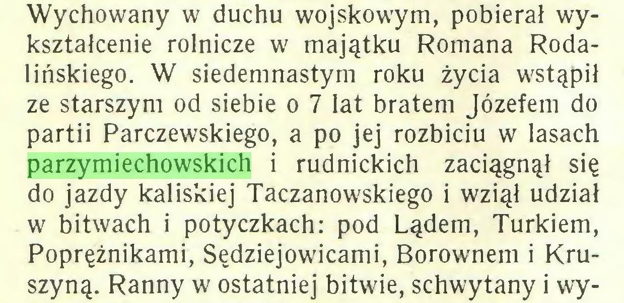 (...) Wychowany w duchu wojskowym, pobierał wykształcenie rolnicze w majątku Romana Rodalińskiego. W siedemnastym roku życia wstąpił ze starszym od siebie o 7 lat bratem Józefem do partii Parczewskiego, a po jej rozbiciu w lasach parzymiechowskich i rudnickich zaciągnął się do jazdy kaliskiej Taczanowskiego i wziął udział w bitwach i potyczkach: pod Lądem, Turkiem, Poprężnikami, Sędziejowicami, Borownem i Kruszyną. Ranny w ostatniej bitwie, schwytany i wy...