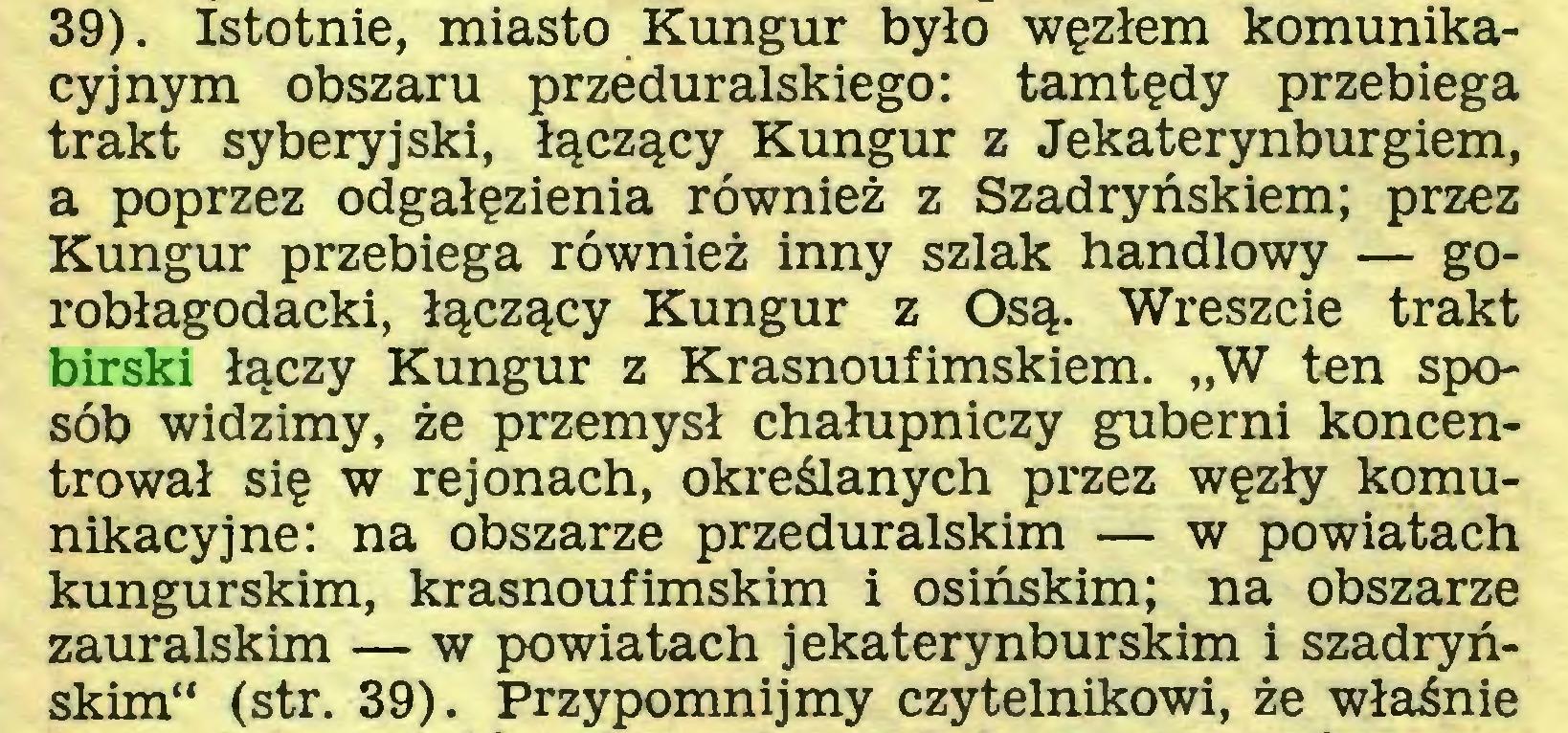 """(...) 39). Istotnie, miasto Kungur było węzłem komunikacyjnym obszaru przeduralskiego: tamtędy przebiega trakt syberyjski, łączący Kungur z Jekaterynburgiem, a poprzez odgałęzienia również z Szadryńskiem; przez Kungur przebiega również inny szlak handlowy — gorobłagodacki, łączący Kungur z Osą. Wreszcie trakt birski łączy Kungur z Krasnoufimskiem. """"W ten sposób widzimy, że przemysł chałupniczy guberni koncentrował się w rejonach, określanych przez węzły komunikacyjne: na obszarze przeduralskim — w powiatach kungurskim, krasnoufimskim i osińskim; na obszarze zauralskim — w powiatach j ekaterynburskim i szadryńskim"""" (str. 39). Przypomnijmy czytelnikowi, że właśnie..."""