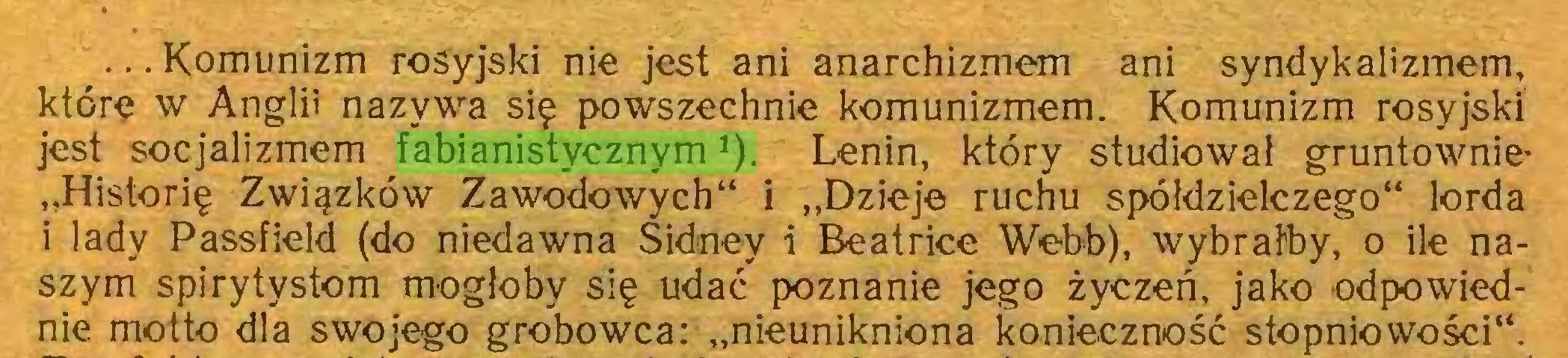 """(...) ...Komunizm rosyjski nie jest ani anarchizmem ani syndykalizmem, które w Anglii nazywa się powszechnie komunizmem. Komunizm rosyjski jest socjalizmem fabianistycznym*). Lenin, który studiował gruntownie* """"Historię Związków Zawodowych"""" i """"Dzieje ruchu spółdzielczego"""" lorda i lady Passfield (do niedawna Sidney i Beatrice Webb), wybrałby, o ile naszym spirytystom mogłoby się udać poznanie jego życzeń, jako odpowiednie motto dla swojego grobowca: """"nieunikniona konieczność stopniowości""""..."""
