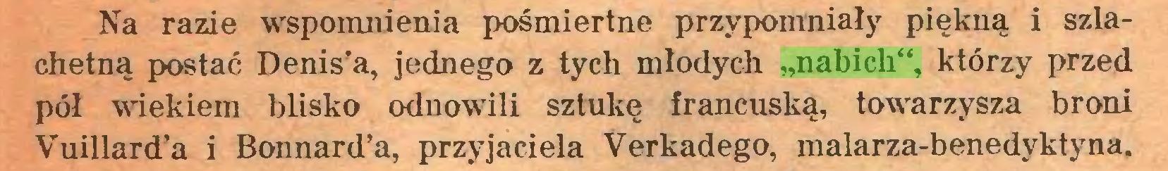"""(...) Na razie wspomnienia pośmiertne przypomniały piękną i szlachetną postać Denis'a, jednego z tych młodych """"nabich"""", którzy przed pół wiekiem blisko odnowili sztukę francuską, towarzysza broni Vuillard'a i Bonnard'a, przyjaciela Verkadego, malarza-benedyktyna..."""