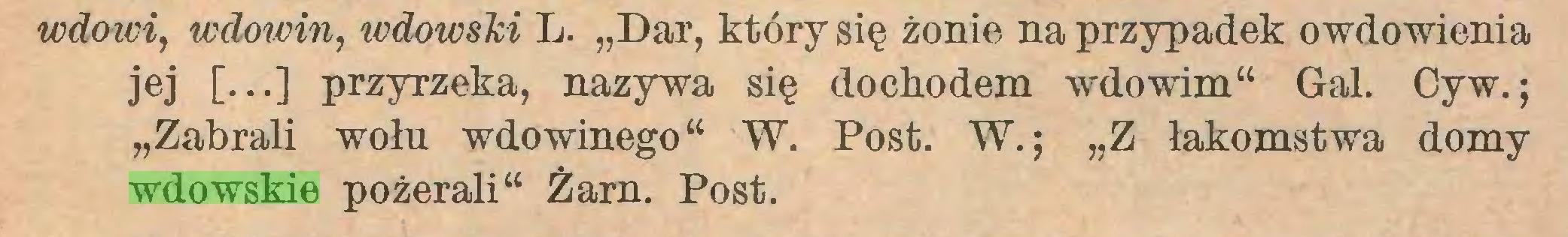 """(...) wdowi, wdowin, icdowski L. """"Dar, który się żonie na przypadek owdowienia jej [...] przyrzeka, nazywa się dochodem wdowim"""" Gal. Cyw.; """"Zabrali wołu wdowinego"""" W. Post. W.; """"Z łakomstwa domy wdowskie pożerali"""" Żarn. Post..."""