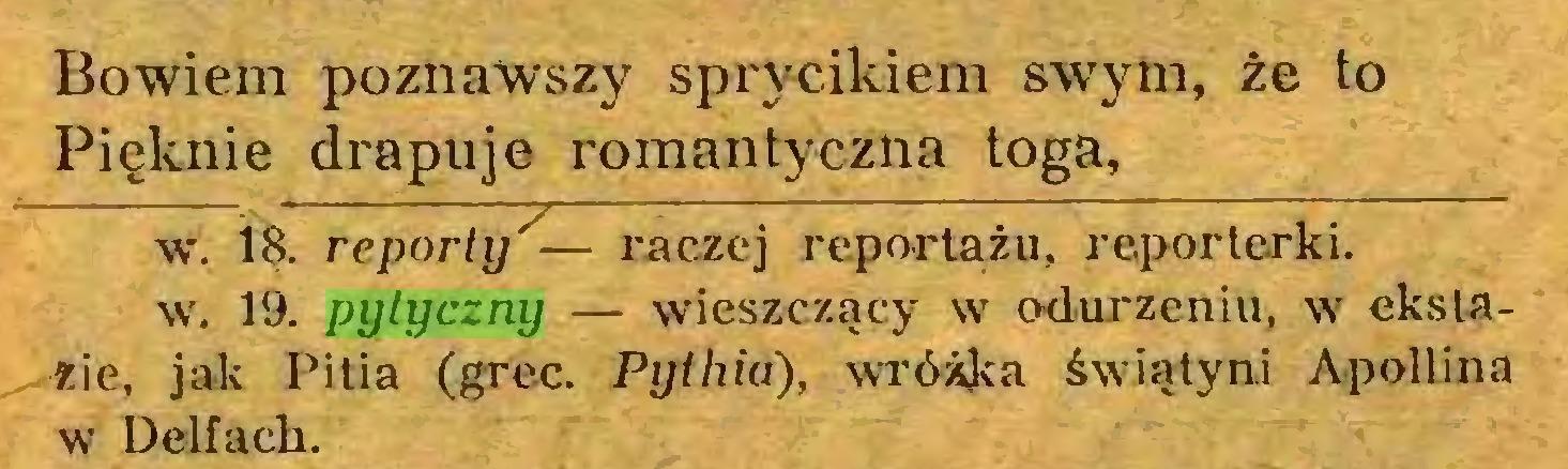(...) Bowiem poznawszy sprycikiem swym, że to Pięknie drapuje romantyczna toga, w. 18. reporty'— raczej reportażu, reporterki, w. 19. pytyczny — wieszczący w odurzeniu, w ekstazie, jak Pitia (grec. Pythia), wróżka świątyni Apollina w Delfach...