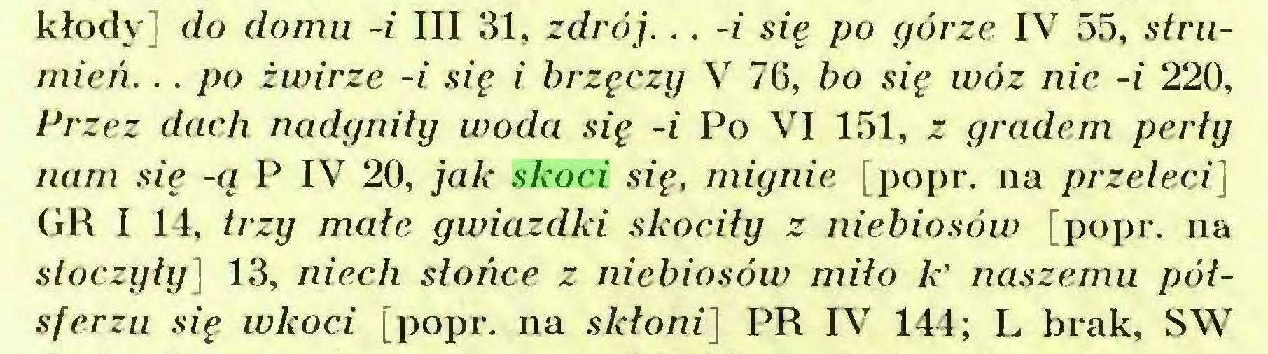 (...) kłody do domu -i III 31, zdrój. .. -i się po górze IV 55, strumień. .. po żwirze -i się i brzęczy V 76, bo się wóz nie -i 220, Lr zez dach nadgniły woda się -i Po VI 151, z gradem perły nam się -ą P IV 20, jak skoci się, mignie [popr. na przeleci] GR I 14, trzy małe gwiazdki skociły z niebiosów [popr. na stoczyły] 13, niech słońce z niebiosów miło k' naszemu półsferzu się wkoci [popr. na skłoni] PR IV 144; L brak, SW...