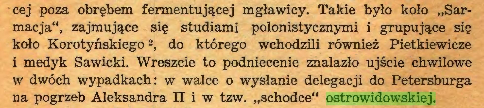 """(...) cej poza obrębem fermentującej mgławicy. Takie było koło """"Sarmacja"""", zajmujące się studiami polonistycznymi i grupujące się koło Korotyńskiego2, do którego wchodzili również Pietkiewicze i medyk Sawicki. Wreszcie to podniecenie znalazło ujście chwilowe w dwóch wypadkach: w walce o wysłanie delegacji do Petersburga na pogrzeb Aleksandra II i w tzw. """"schodce"""" ostrowidowskiej..."""