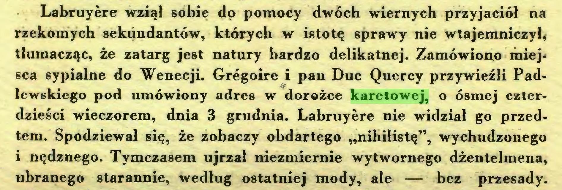 """(...) Labruyère wziął sobie do pomocy dwóch wiernych przyjaciół na rzekomych sekiindantów, których w istotę sprawy nie wtajemniczył* tłumacząc, że zatarg jest natury bardzo delikatnej. Zamówiono miejsca sypialne do Wenecji. Grégoire i pan Duc Quercy przywieźli Padlewskiego pod umówiony adres w dorożce karetowej, o ósmej czterdzieści wieczorem, dnia 3 grudnia. Labruyère nie widział go przedtem. Spodziewał się, że zobaczy obdartego """"nihilistę"""", wychudzonego i nędznego. Tymczasem ujrzał niezmiernie wytwornego dżentelmena, ubranego starannie, według ostatniej mody, ale — bez przesady..."""