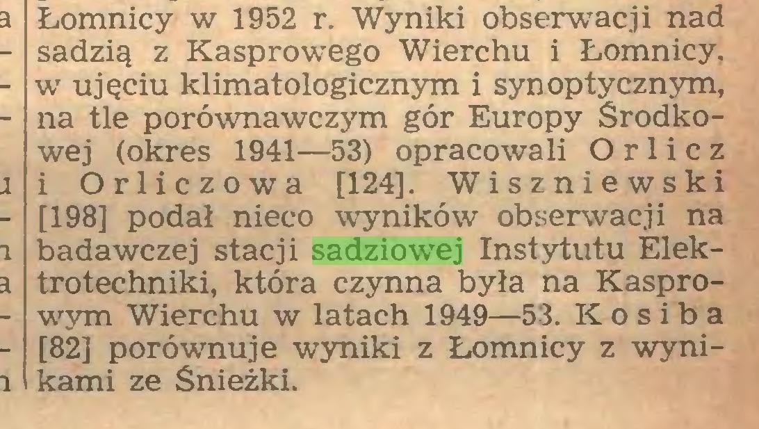 (...) Łomnicy w 1952 r. Wyniki obserwacji nad sadzią z Kasprowego Wierchu i Łomnicy, w ujęciu klimatologicznym i synoptycznym, na tle porównawczym gór Europy Środkowej (okres 1941—53) opracowali O r 1 i c z i Orliczowa [124]. Wiszniewski [198] podał nieco wyników obserwacji na badawczej stacji sadziowej Instytutu Elektrotechniki, która czynna była na Kasprowym Wierchu w latach 1949—53. Kosiba [82] porównuje wyniki z Łomnicy z wynikami ze Śnieżki...