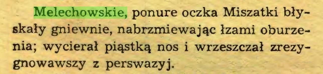 (...) Melechowskie, ponure oczka Miszatki błyskały gniewnie, nabrzmiewając łzami oburzenia; wycierał piąstką nos i wrzeszczał zrezygnowawszy z perswazyj...