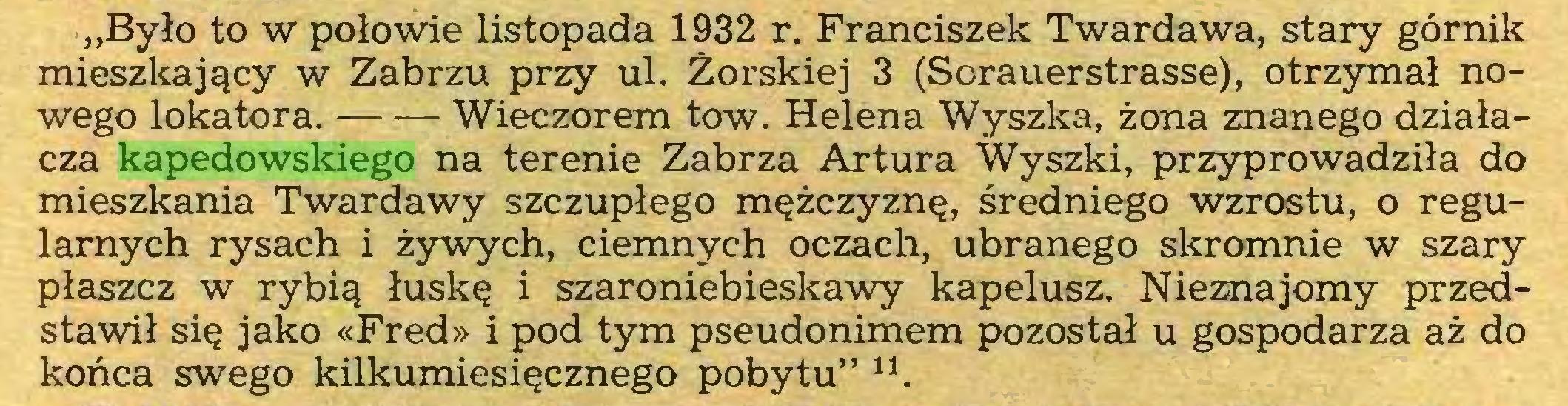 """(...) """"Było to w połowie listopada 1932 r. Franciszek Twardawa, stary górnik mieszkający w Zabrzu przy ul. Żorskiej 3 (Sorauerstrasse), otrzymał nowego lokatora. Wieczorem tow. Helena Wyszka, żona znanego działacza kapedowskiego na terenie Zabrza Artura Wyszki, przyprowadziła do mieszkania Twardawy szczupłego mężczyznę, średniego wzrostu, o regularnych rysach i żywych, ciemnych oczach, ubranego skromnie w szary płaszcz w rybią łuskę i szaroniebieskawy kapelusz. Nieznajomy przedstawił się jako «Fred» i pod tym pseudonimem pozostał u gospodarza aż do końca swego kilkumiesięcznego pobytu"""" 11..."""