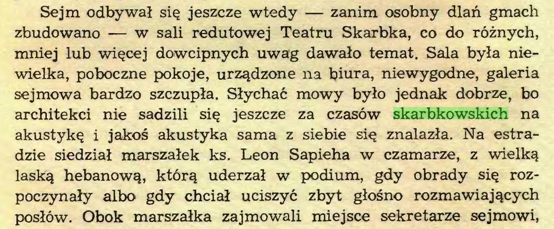 (...) Sejm odbywał się jeszcze wtedy — zanim osobny dlań gmach zbudowano — w sali redutowej Teatru Skarbka, co do różnych, mniej lub więcej dowcipnych uwag dawało temat. Sala była niewielka, poboczne pokoje, urządzone na biura, niewygodne, galeria sejmowa bardzo szczupła. Słychać mowy było jednak dobrze, bo architekci nie sadzili się jeszcze za czasów skarbkowskich na akustykę i jakoś akustyka sama z siebie się znalazła. Na estradzie siedział marszałek ks. Leon Sapieha w czamarze, z wielką laską hebanową, którą uderzał w podium, gdy obrady się rozpoczynały albo gdy chciał uciszyć zbyt głośno rozmawiających posłów. Obok marszałka zajmowali miejsce sekretarze sejmowi,...