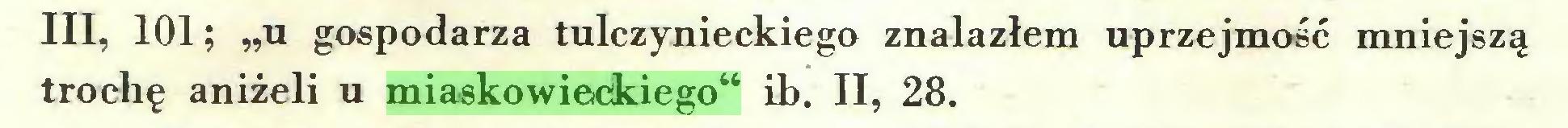 """(...) III, 101; """"u gospodarza tulczynieckiego znalazłem uprzejmość mniejszą trochę aniżeli u miaskowieckiego"""" ib. II, 28..."""