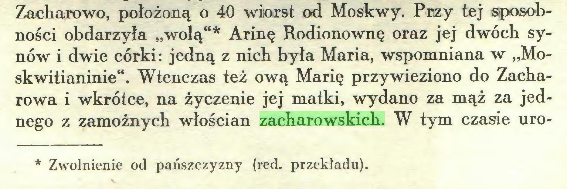 """(...) Zacharowo, położoną o 40 wiorst od Moskwy. Przy tej sposobności obdarzyła """"wolą""""* Arinę Rodionownę oraz jej dwóch synów i dwie córki: jedną z nich była Maria, wspomniana w """"Moskwitianinie"""". Wtenczas też ową Marię przywieziono do Zacharowa i wkrótce, na życzenie jej matki, wydano za mąż za jednego z zamożnych włościan zacharowskich. W tym czasie uroZwolnienie od pańszczyzny (red. przekładu)..."""