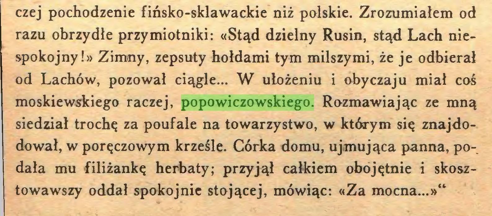 """(...) czej pochodzenie fińsko-sklawackie niż polskie. Zrozumiałem od razu obrzydłe przymiotniki: «Stąd dzielny Rusin, stąd Lach niespokojny!» Zimny, zepsuty hołdami tym milszymi, że je odbierał od Lachów, pozował ciągle... W ułożeniu i obyczaju miał coś moskiewskiego raczej, popowiczowskiego. Rozmawiając ze mną siedział trochę za poufale na towarzystwo, w którym się znajdodował, w poręczowym krześle. Córka domu, ujmująca panna, podała mu filiżankę herbaty; przyjął całkiem obojętnie i skosztowawszy oddał spokojnie stojącej, mówiąc: «Za mocna...»""""..."""