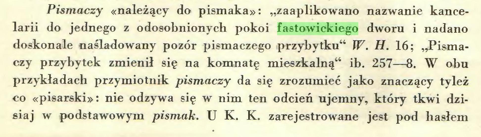 """(...) Pismaczy «należący do pismaka»: """"zaaplikowano nazwanie kancelarii do jednego z odosobnionych pokoi fastowickiego dworu i nadano doskonale naśladowany pozór pismaczego przybytku"""" W. H. 16; """"Pismaczy przybytek zmienił się na komnatę mieszkalną"""" ib. 257—8. W obu przykładach przymiotnik pismaczy da się zrozumieć jako znaczący tyleż co «pisarski»: nie odzywa się w nim ten odcień ujemny, który tkwi dzisiaj w podstawowym pismak. U K. K. zarejestrowane jest pod hasłem..."""