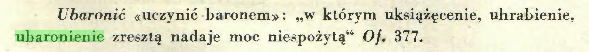 """(...) Ubaronić «uczynić baronem»: """"w którym uksiążęcenie, uhrabienie, ubaronienie zresztą nadaje moc niespożytą"""" Of. 377..."""