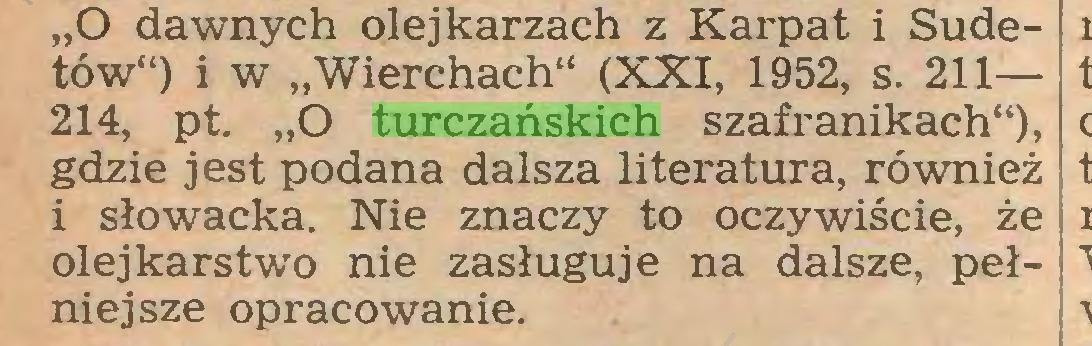 """(...) """"O dawnych olejkarzach z Karpat i Sudetów"""") i w """"Wierchach"""" (XXI, 1952, s. 211— 214, pt. """"O turczańskich szafranikach""""), gdzie jest podana dalsza literatura, również i słowacka. Nie znaczy to oczywiście, że olej karst wo nie zasługuje na dalsze, pełniejsze opracowanie..."""