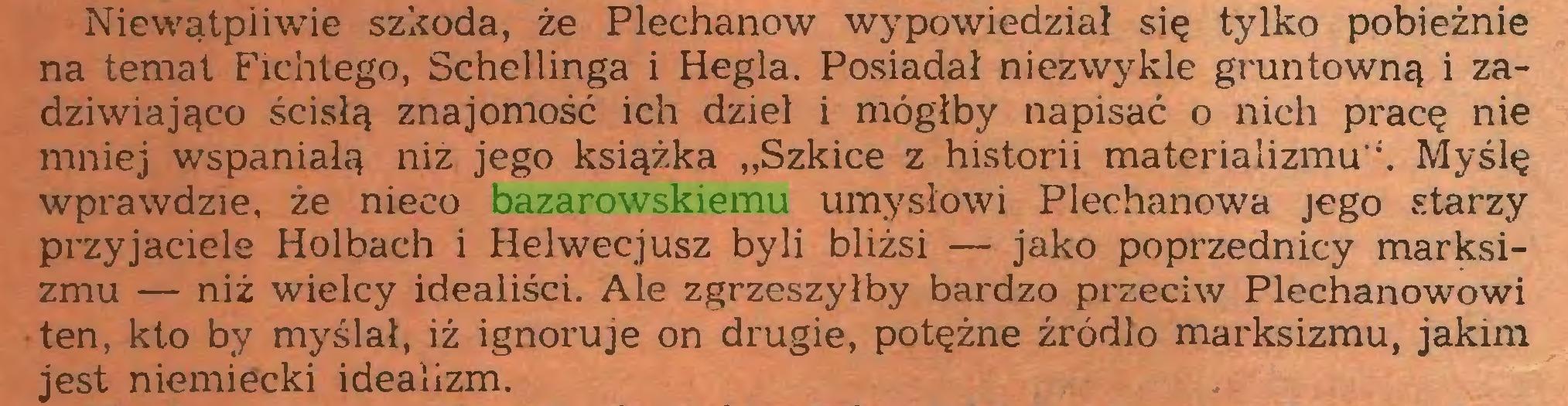 """(...) Niewątpiiwie szkoda, że Plechanow wypowiedział się tylko pobieżnie na temat Fichtego, Schellinga i Hegla. Posiadał niezwykle gruntowną i zadziwiająco ścisłą znajomość ich dzieł i mógłby napisać o nich pracę nie mniej wspaniałą niż jego książka """"Szkice z historii materializmu"""". Myślę wprawdzie, że nieco bazarowskiemu umysłowi Plechanowa jego starzy przyjaciele Holbach i Helwecjusz byli bliżsi — jako poprzednicy marksizmu — niż wielcy idealiści. Ale zgrzeszyłby bardzo przeciw Plechanowowi ten, kto by myślał, iż ignoruje on drugie, potężne źródło marksizmu, jakim jest niemiecki idealizm..."""
