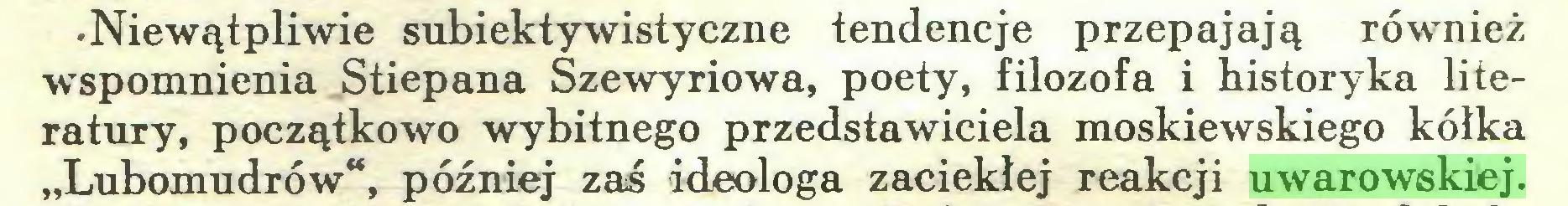 """(...) •Niewątpliwie subiektywistyczne tendencje przepajają również wspomnienia Stiepana Szewyriowa, poety, filozofa i historyka literatury, początkowo wybitnego przedstawiciela moskiewskiego kółka """"Lubomudrów"""", później zaś ideologa zaciekłej reakcji uwarowskiej..."""