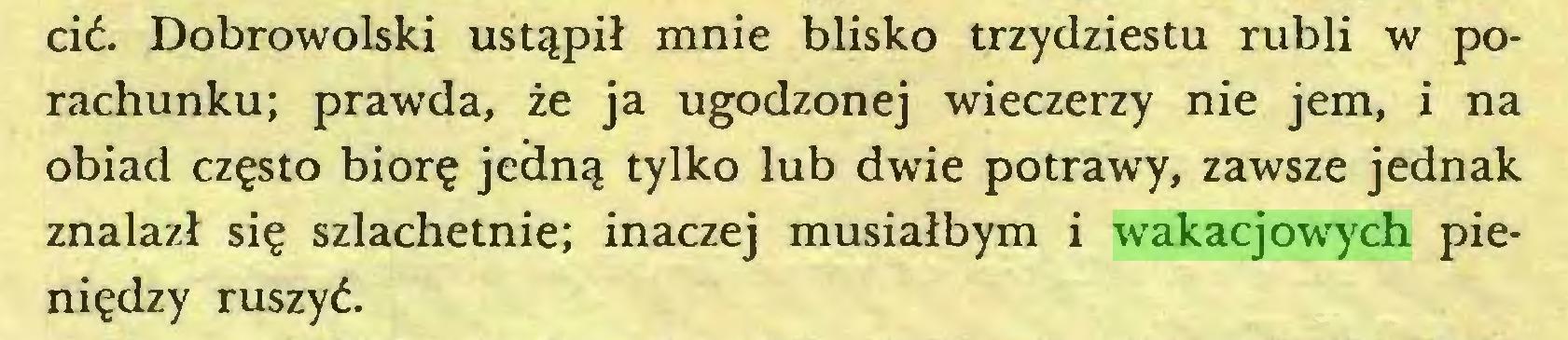 (...) cić. Dobrowolski ustąpił mnie blisko trzydziestu rubli w porachunku; prawda, że ja ugodzonej wieczerzy nie jem, i na obiad często biorę jedną tylko lub dwie potrawy, zawsze jednak znalazł się szlachetnie; inaczej musiałbym i wakacjowych pieniędzy ruszyć...